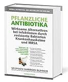 Pflanzliche Antibiotika. Wirksame Alternativen bei Infektionen durch resistente Bakterien...