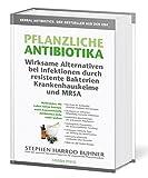 Pflanzliche Antibiotika. Wirksame Alternativen bei Infektionen durch resistente Bakterien Krankenhauskeime und MRSA: Heilkräuter, die Leben retten ... nicht mehr wirken. 4. Auflage 2020.