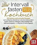 Intervallfasten 16:8 Kochbuch: 123 leckere und schnelle Rezepte zum einfachen abnehmen mit...
