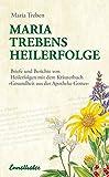 Maria Treben's Heilerfolge: Briefe und Berichte von Heilerfolgen mit dem Kräuterbuch 'Gesundheit aus der...