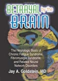 Betrayal by the Brain: The Neurologic Basis of Chronic Fatigue Syndrome, Fibromyalgia Syndrome, and...