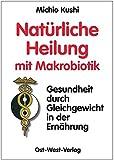 Natürliche Heilung mit Makrobiotik: - Gesundheit durch Gleichgewicht -